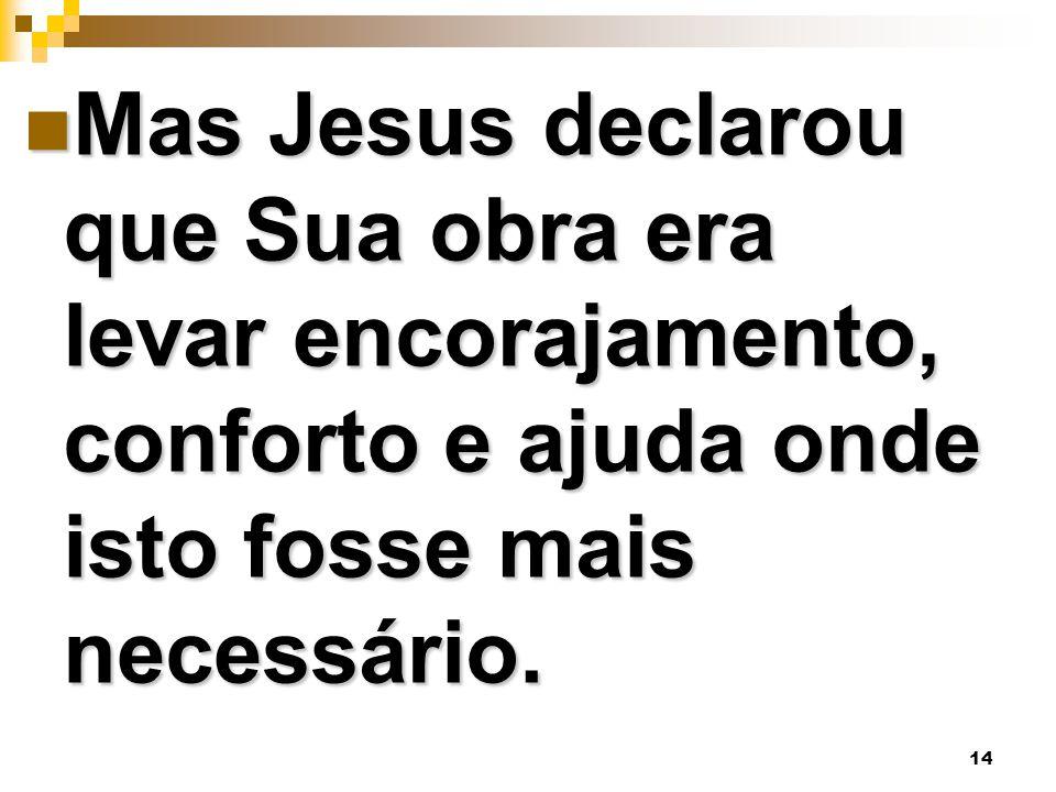 14 Mas Jesus declarou que Sua obra era levar encorajamento, conforto e ajuda onde isto fosse mais necessário. Mas Jesus declarou que Sua obra era leva