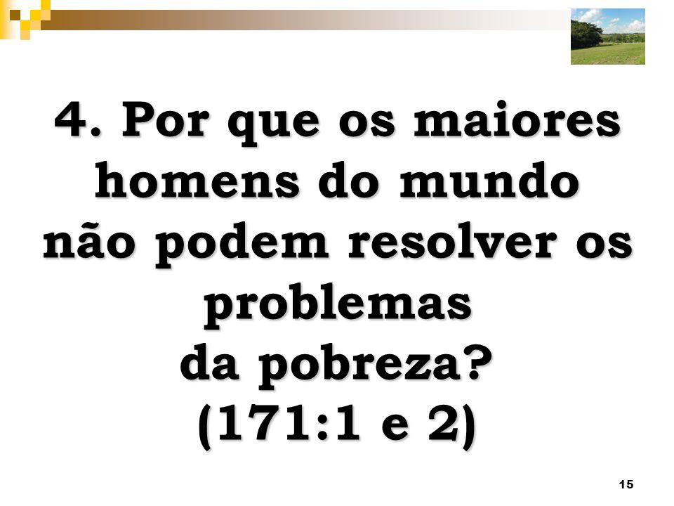 15 4. Por que os maiores homens do mundo não podem resolver os problemas da pobreza? (171:1 e 2)