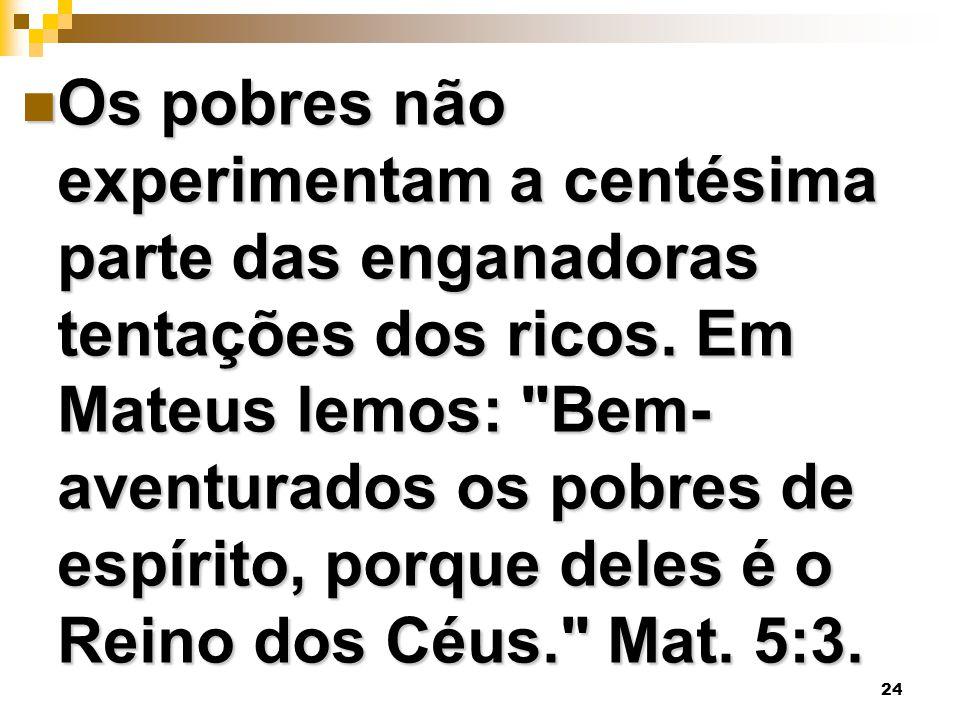 24 Os pobres não experimentam a centésima parte das enganadoras tentações dos ricos. Em Mateus lemos: