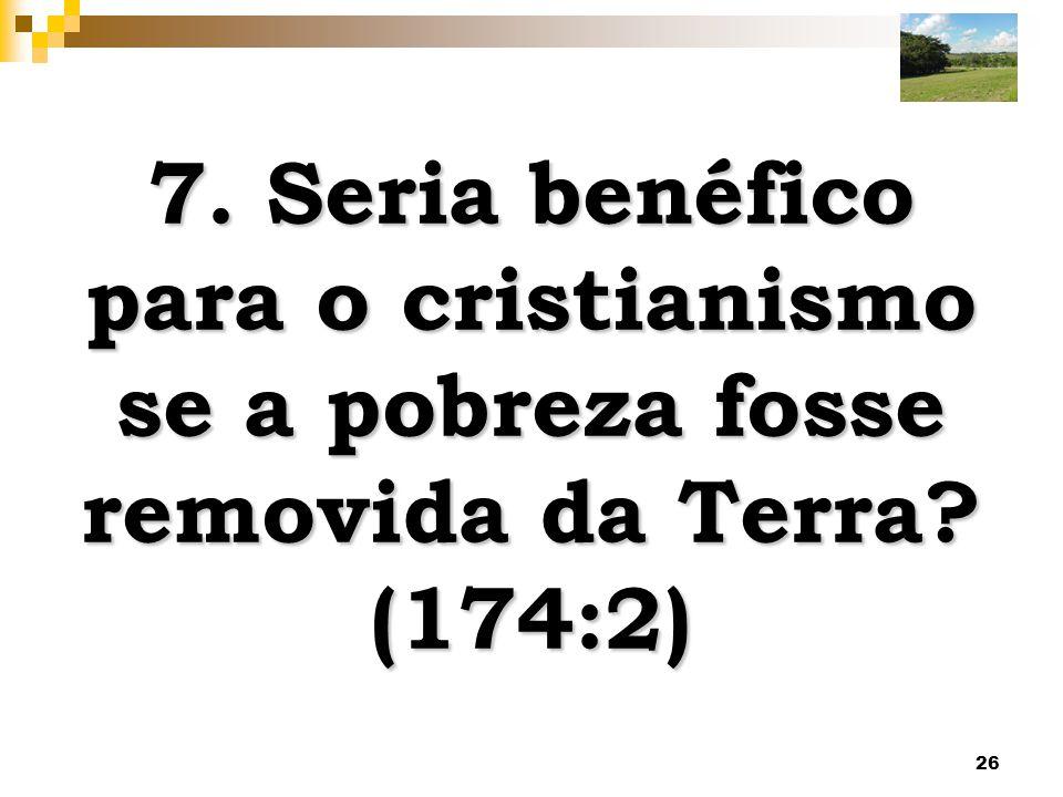 26 7. Seria benéfico para o cristianismo se a pobreza fosse removida da Terra? (174:2)