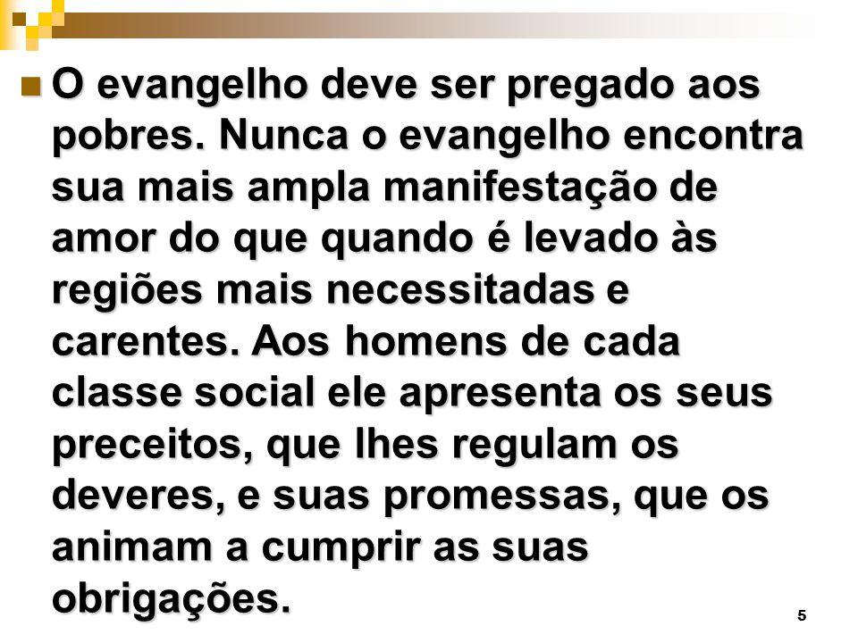 5 O evangelho deve ser pregado aos pobres. Nunca o evangelho encontra sua mais ampla manifestação de amor do que quando é levado às regiões mais neces