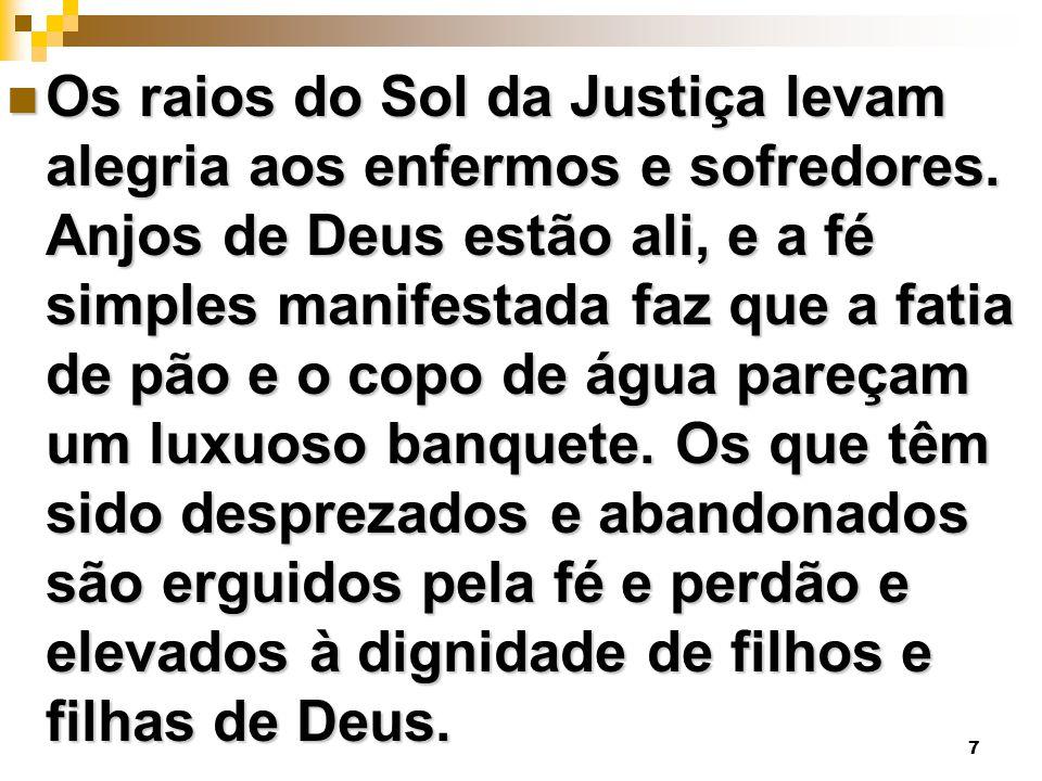 7 Os raios do Sol da Justiça levam alegria aos enfermos e sofredores. Anjos de Deus estão ali, e a fé simples manifestada faz que a fatia de pão e o c
