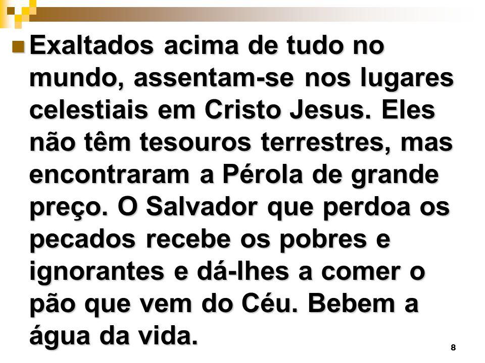 8 Exaltados acima de tudo no mundo, assentam-se nos lugares celestiais em Cristo Jesus. Eles não têm tesouros terrestres, mas encontraram a Pérola de