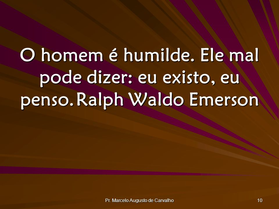 Pr. Marcelo Augusto de Carvalho 10 O homem é humilde. Ele mal pode dizer: eu existo, eu penso.Ralph Waldo Emerson