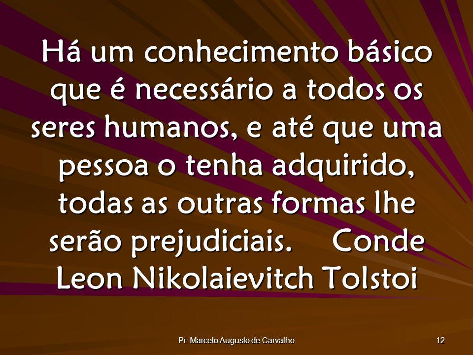 Pr. Marcelo Augusto de Carvalho 12 Há um conhecimento básico que é necessário a todos os seres humanos, e até que uma pessoa o tenha adquirido, todas