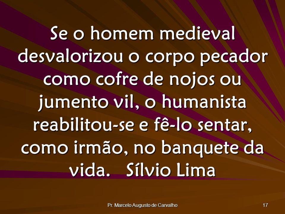 Pr. Marcelo Augusto de Carvalho 17 Se o homem medieval desvalorizou o corpo pecador como cofre de nojos ou jumento vil, o humanista reabilitou-se e fê