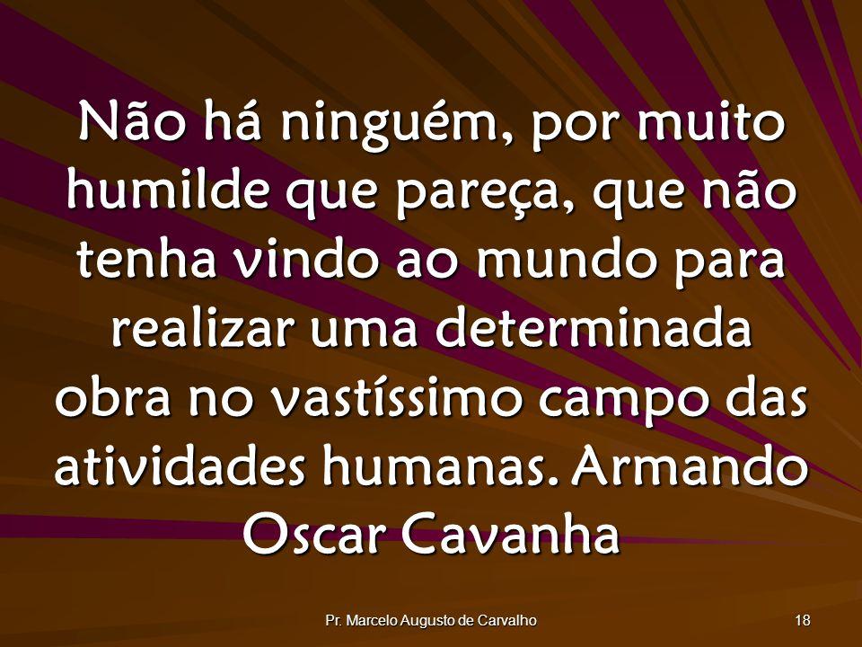 Pr. Marcelo Augusto de Carvalho 18 Não há ninguém, por muito humilde que pareça, que não tenha vindo ao mundo para realizar uma determinada obra no va