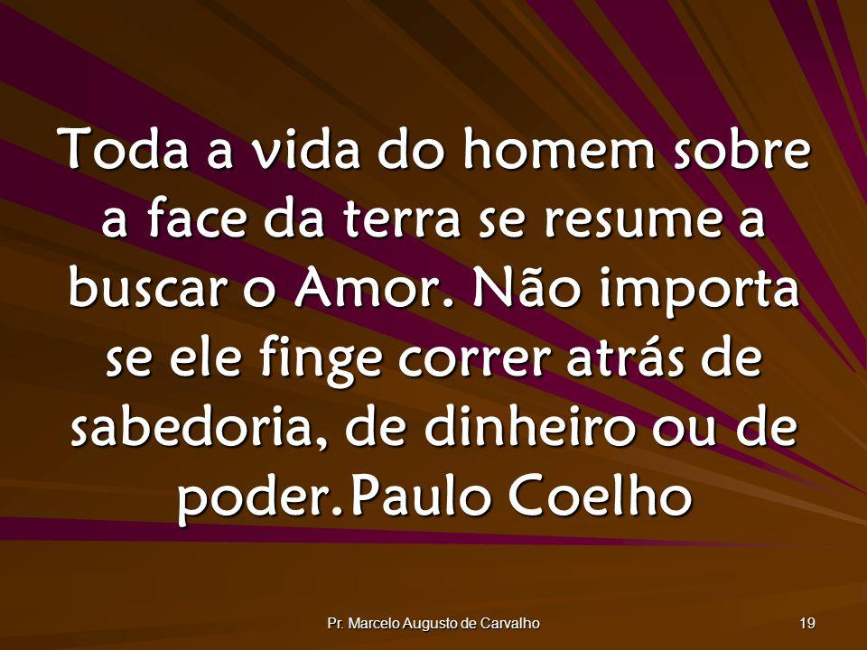 Pr. Marcelo Augusto de Carvalho 19 Toda a vida do homem sobre a face da terra se resume a buscar o Amor. Não importa se ele finge correr atrás de sabe