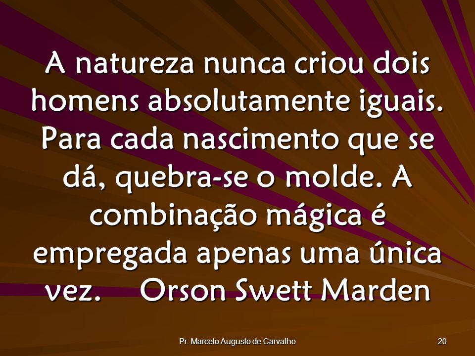 Pr. Marcelo Augusto de Carvalho 20 A natureza nunca criou dois homens absolutamente iguais. Para cada nascimento que se dá, quebra-se o molde. A combi