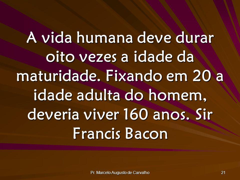 Pr. Marcelo Augusto de Carvalho 21 A vida humana deve durar oito vezes a idade da maturidade. Fixando em 20 a idade adulta do homem, deveria viver 160