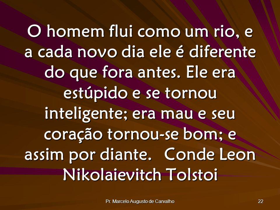 Pr. Marcelo Augusto de Carvalho 22 O homem flui como um rio, e a cada novo dia ele é diferente do que fora antes. Ele era estúpido e se tornou intelig