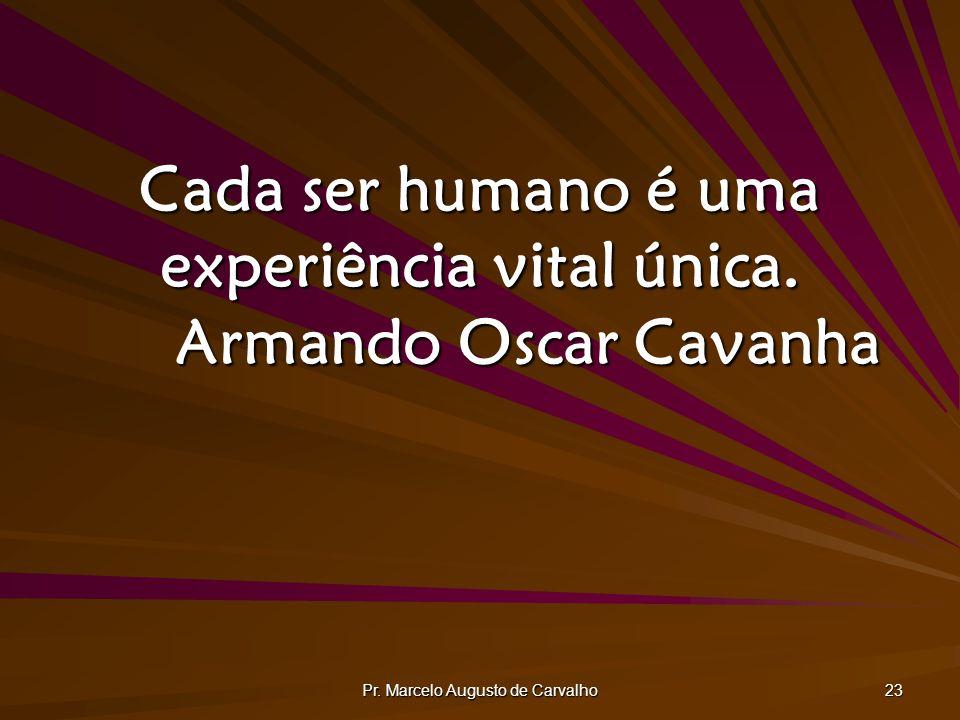 Pr. Marcelo Augusto de Carvalho 23 Cada ser humano é uma experiência vital única. Armando Oscar Cavanha