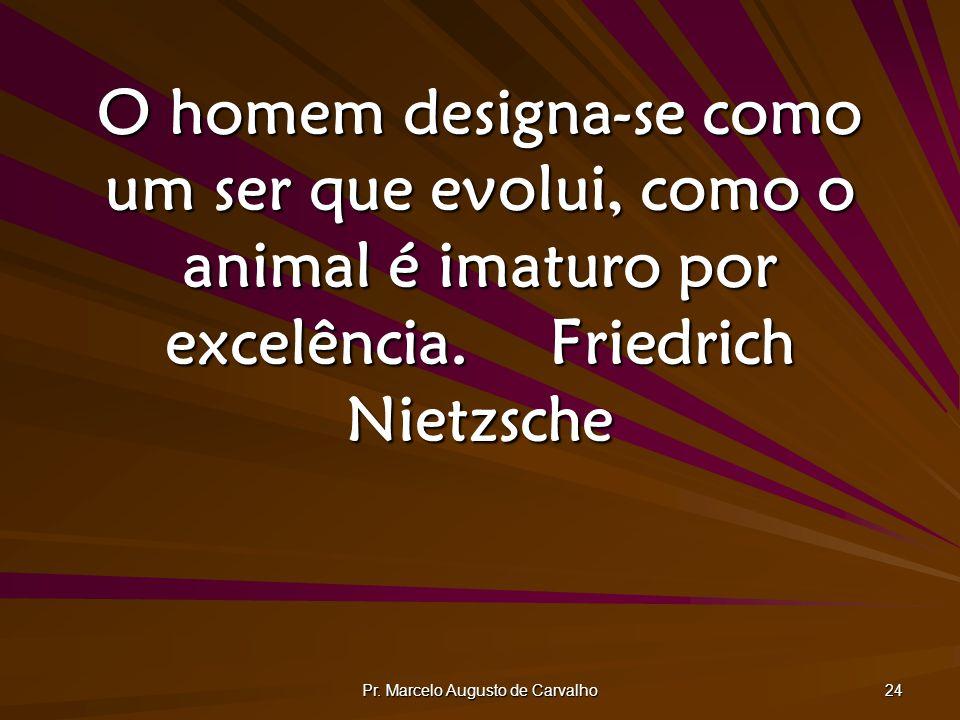 Pr. Marcelo Augusto de Carvalho 24 O homem designa-se como um ser que evolui, como o animal é imaturo por excelência.Friedrich Nietzsche