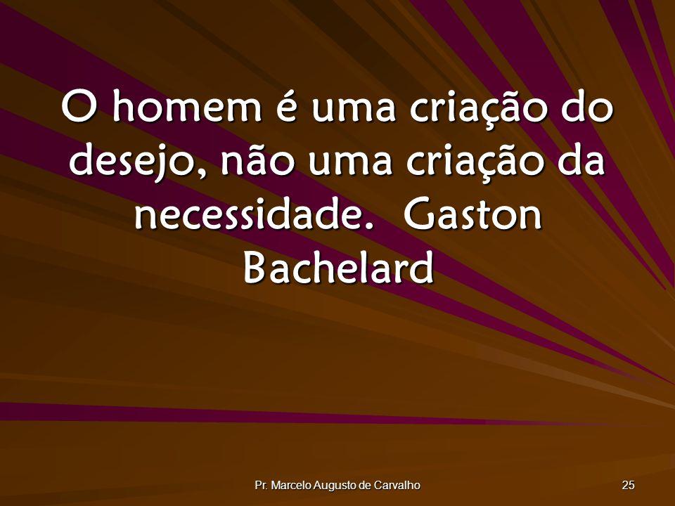 Pr. Marcelo Augusto de Carvalho 25 O homem é uma criação do desejo, não uma criação da necessidade.Gaston Bachelard