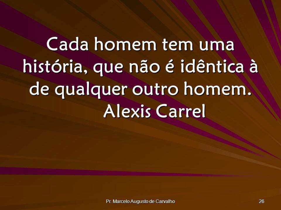 Pr. Marcelo Augusto de Carvalho 26 Cada homem tem uma história, que não é idêntica à de qualquer outro homem. Alexis Carrel