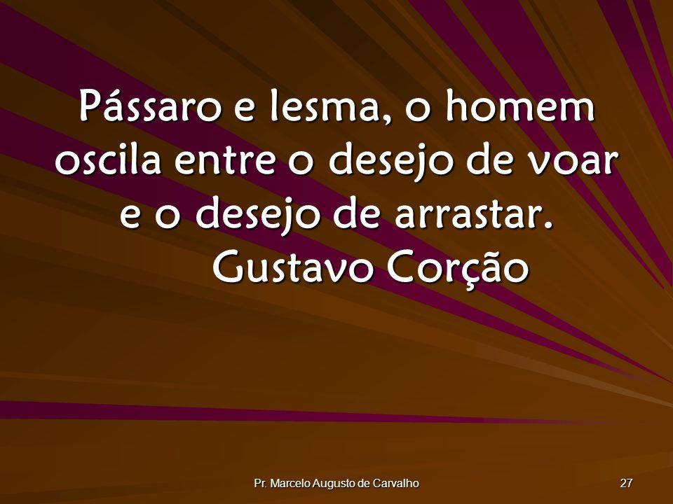 Pr. Marcelo Augusto de Carvalho 27 Pássaro e lesma, o homem oscila entre o desejo de voar e o desejo de arrastar. Gustavo Corção
