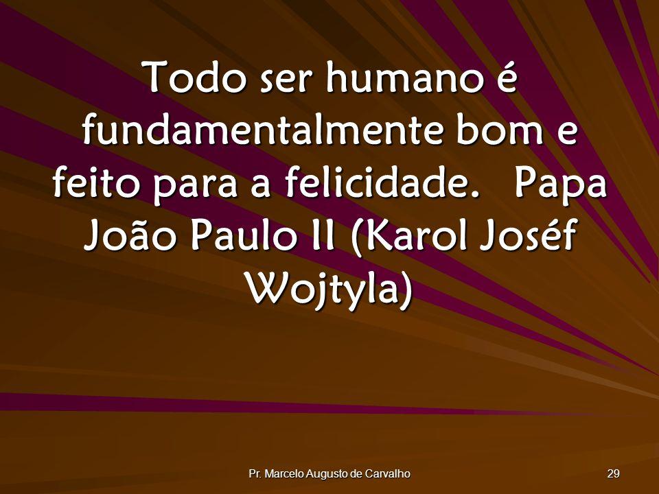 Pr. Marcelo Augusto de Carvalho 29 Todo ser humano é fundamentalmente bom e feito para a felicidade.Papa João Paulo II (Karol Joséf Wojtyla)