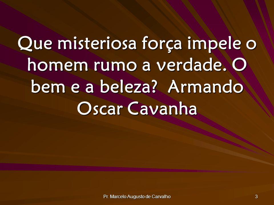 Pr. Marcelo Augusto de Carvalho 3 Que misteriosa força impele o homem rumo a verdade. O bem e a beleza?Armando Oscar Cavanha