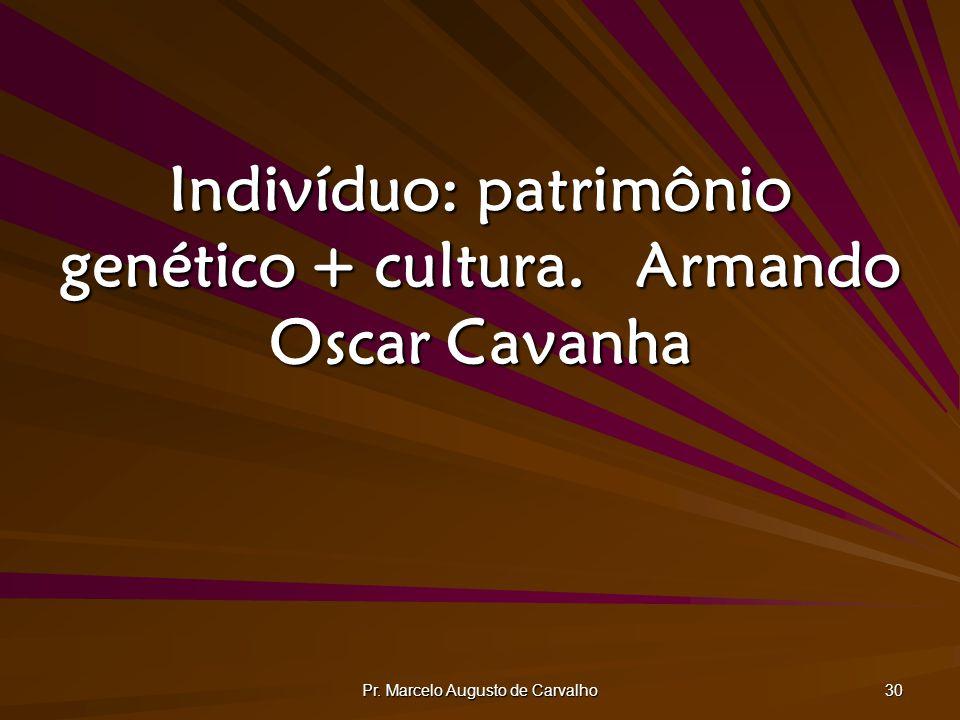 Pr. Marcelo Augusto de Carvalho 30 Indivíduo: patrimônio genético + cultura.Armando Oscar Cavanha
