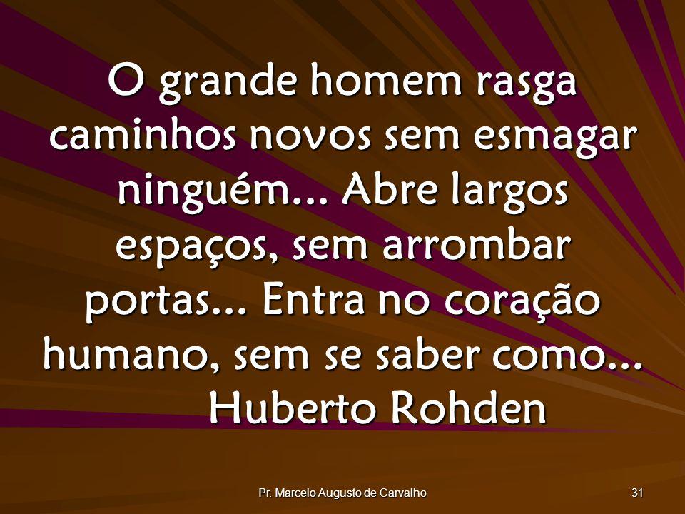 Pr. Marcelo Augusto de Carvalho 31 O grande homem rasga caminhos novos sem esmagar ninguém... Abre largos espaços, sem arrombar portas... Entra no cor