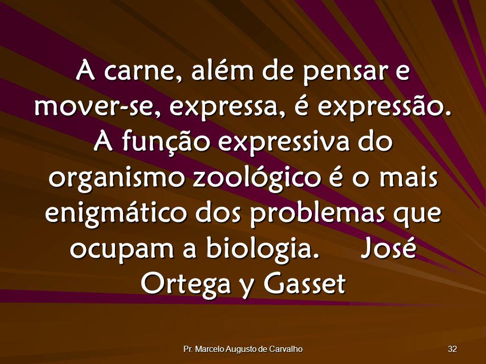Pr. Marcelo Augusto de Carvalho 32 A carne, além de pensar e mover-se, expressa, é expressão. A função expressiva do organismo zoológico é o mais enig