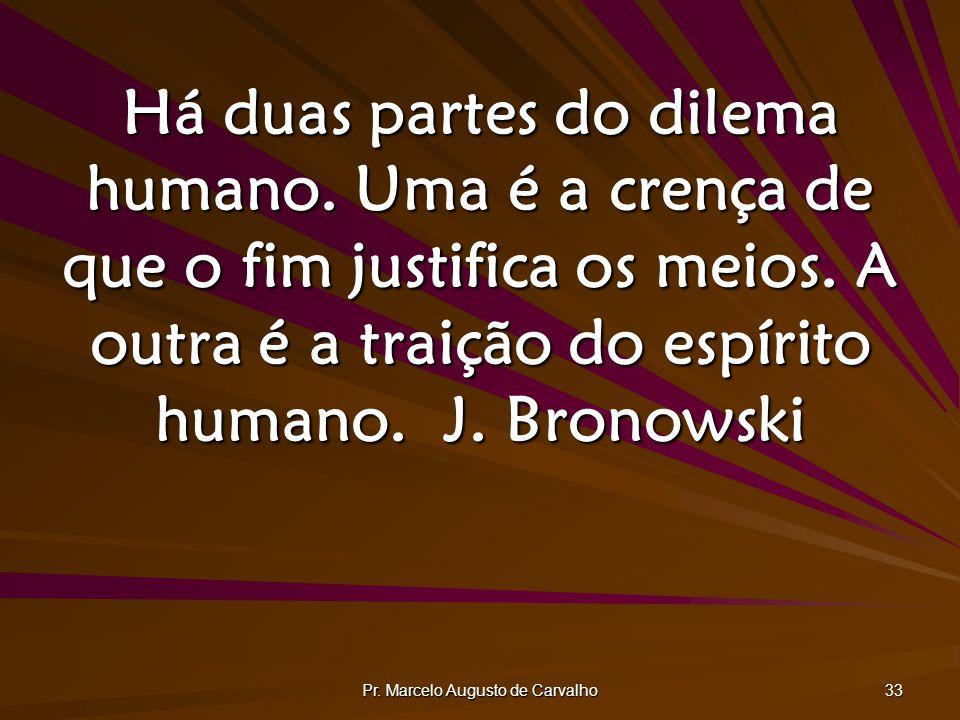 Pr. Marcelo Augusto de Carvalho 33 Há duas partes do dilema humano. Uma é a crença de que o fim justifica os meios. A outra é a traição do espírito hu