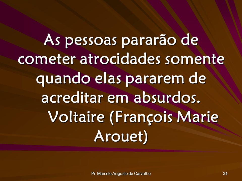 Pr. Marcelo Augusto de Carvalho 34 As pessoas pararão de cometer atrocidades somente quando elas pararem de acreditar em absurdos. Voltaire (François