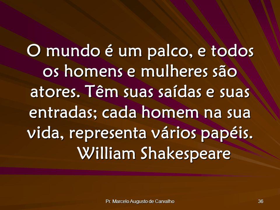 Pr. Marcelo Augusto de Carvalho 36 O mundo é um palco, e todos os homens e mulheres são atores. Têm suas saídas e suas entradas; cada homem na sua vid
