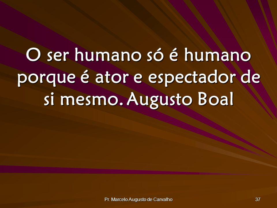 Pr. Marcelo Augusto de Carvalho 37 O ser humano só é humano porque é ator e espectador de si mesmo.Augusto Boal