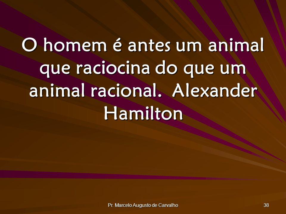 Pr. Marcelo Augusto de Carvalho 38 O homem é antes um animal que raciocina do que um animal racional.Alexander Hamilton