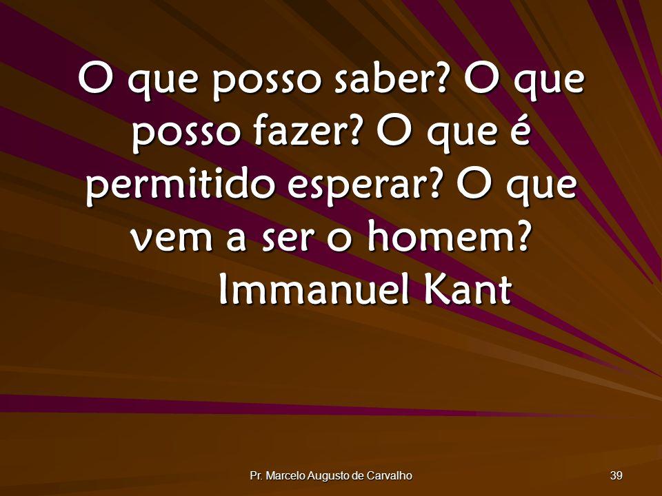 Pr. Marcelo Augusto de Carvalho 39 O que posso saber? O que posso fazer? O que é permitido esperar? O que vem a ser o homem? Immanuel Kant