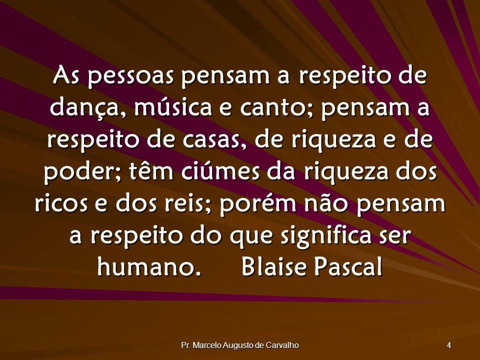 Pr. Marcelo Augusto de Carvalho 4 As pessoas pensam a respeito de dança, música e canto; pensam a respeito de casas, de riqueza e de poder; têm ciúmes