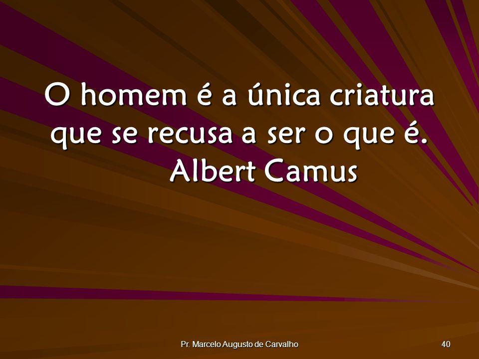 Pr. Marcelo Augusto de Carvalho 40 O homem é a única criatura que se recusa a ser o que é. Albert Camus