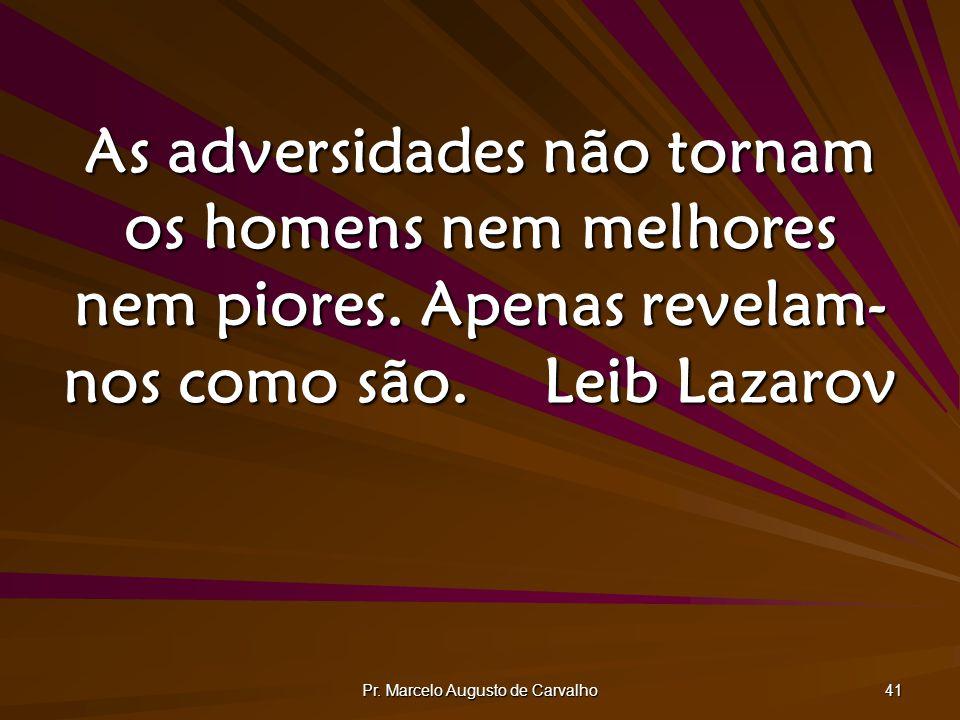 Pr. Marcelo Augusto de Carvalho 41 As adversidades não tornam os homens nem melhores nem piores. Apenas revelam- nos como são.Leib Lazarov