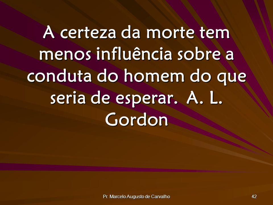 Pr. Marcelo Augusto de Carvalho 42 A certeza da morte tem menos influência sobre a conduta do homem do que seria de esperar.A. L. Gordon