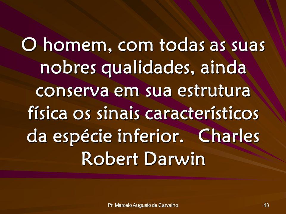 Pr. Marcelo Augusto de Carvalho 43 O homem, com todas as suas nobres qualidades, ainda conserva em sua estrutura física os sinais característicos da e