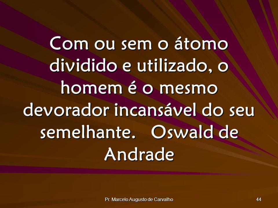 Pr. Marcelo Augusto de Carvalho 44 Com ou sem o átomo dividido e utilizado, o homem é o mesmo devorador incansável do seu semelhante.Oswald de Andrade