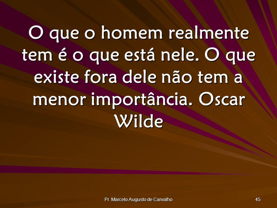 Pr. Marcelo Augusto de Carvalho 45 O que o homem realmente tem é o que está nele. O que existe fora dele não tem a menor importância.Oscar Wilde