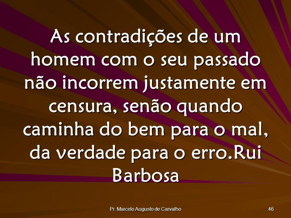 Pr. Marcelo Augusto de Carvalho 46 As contradições de um homem com o seu passado não incorrem justamente em censura, senão quando caminha do bem para