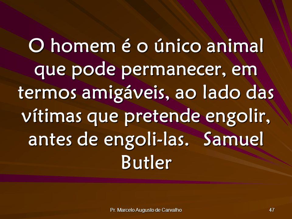 Pr. Marcelo Augusto de Carvalho 47 O homem é o único animal que pode permanecer, em termos amigáveis, ao lado das vítimas que pretende engolir, antes