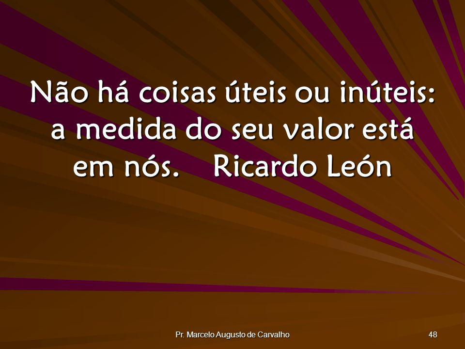 Pr. Marcelo Augusto de Carvalho 48 Não há coisas úteis ou inúteis: a medida do seu valor está em nós.Ricardo León