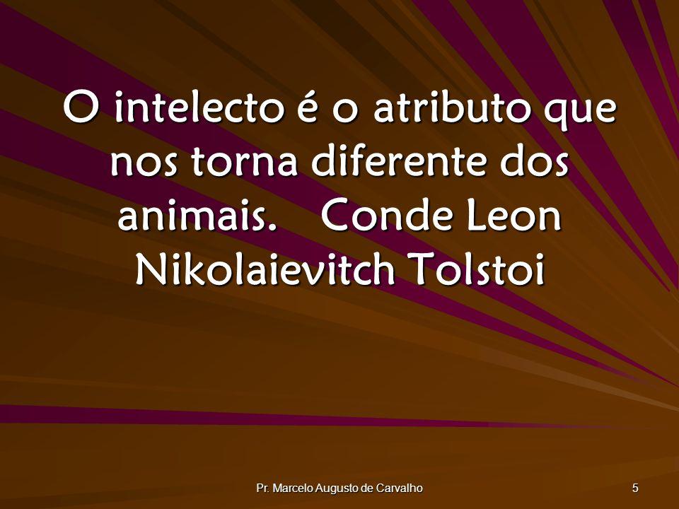 Pr. Marcelo Augusto de Carvalho 5 O intelecto é o atributo que nos torna diferente dos animais.Conde Leon Nikolaievitch Tolstoi