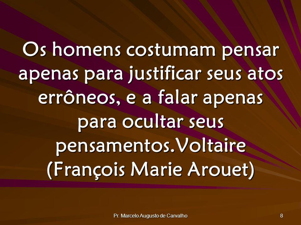Pr. Marcelo Augusto de Carvalho 8 Os homens costumam pensar apenas para justificar seus atos errôneos, e a falar apenas para ocultar seus pensamentos.