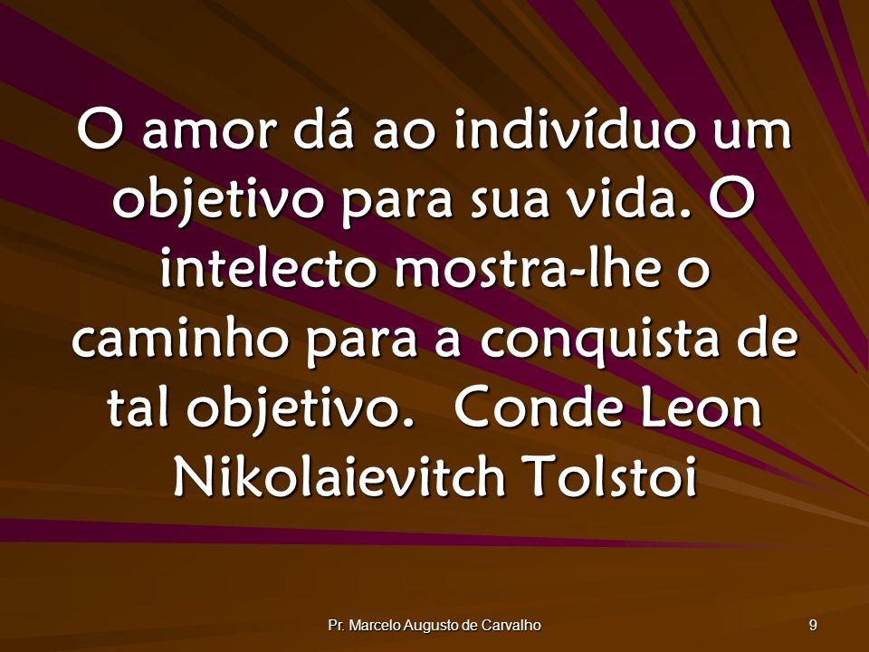 Pr. Marcelo Augusto de Carvalho 9 O amor dá ao indivíduo um objetivo para sua vida. O intelecto mostra-lhe o caminho para a conquista de tal objetivo.