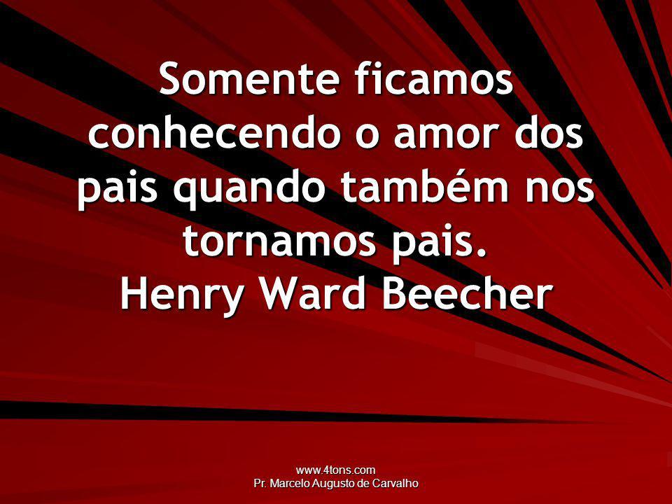 www.4tons.com Pr. Marcelo Augusto de Carvalho Somente ficamos conhecendo o amor dos pais quando também nos tornamos pais. Henry Ward Beecher