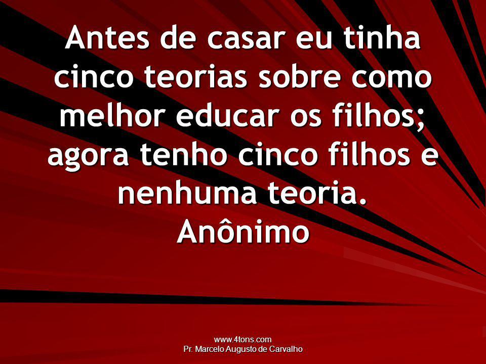 www.4tons.com Pr. Marcelo Augusto de Carvalho Antes de casar eu tinha cinco teorias sobre como melhor educar os filhos; agora tenho cinco filhos e nen