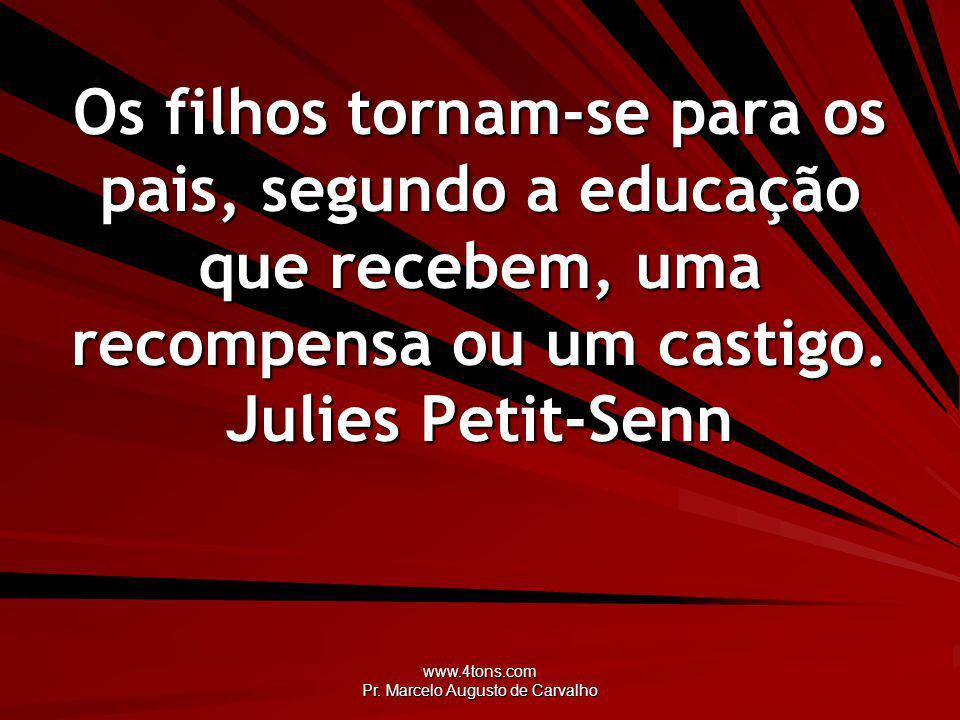 www.4tons.com Pr. Marcelo Augusto de Carvalho Os filhos tornam-se para os pais, segundo a educação que recebem, uma recompensa ou um castigo. Julies P