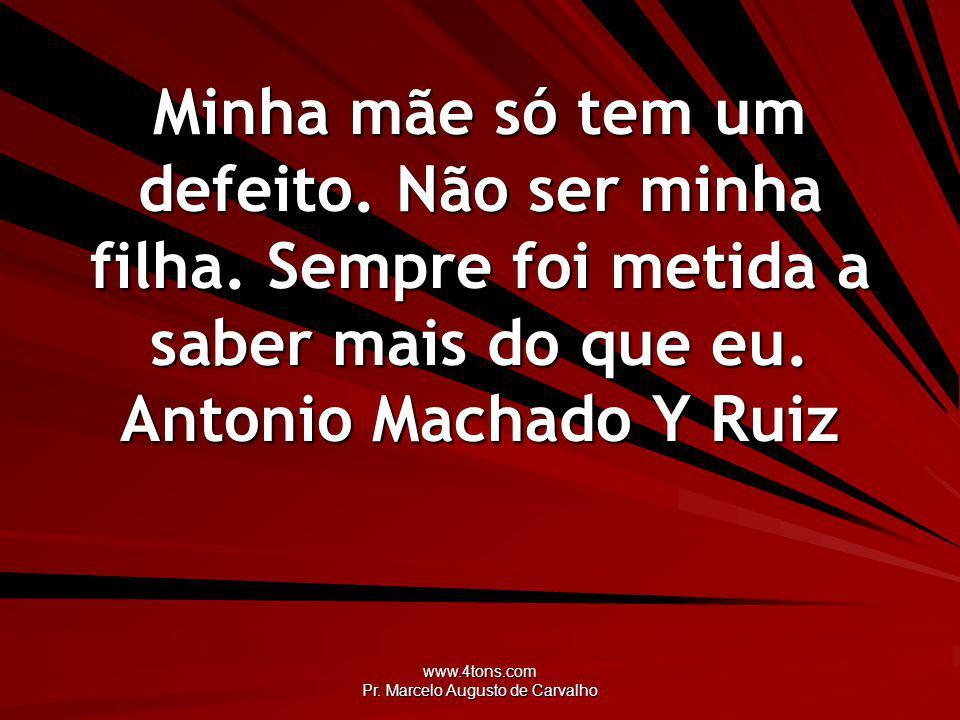 www.4tons.com Pr. Marcelo Augusto de Carvalho Minha mãe só tem um defeito. Não ser minha filha. Sempre foi metida a saber mais do que eu. Antonio Mach