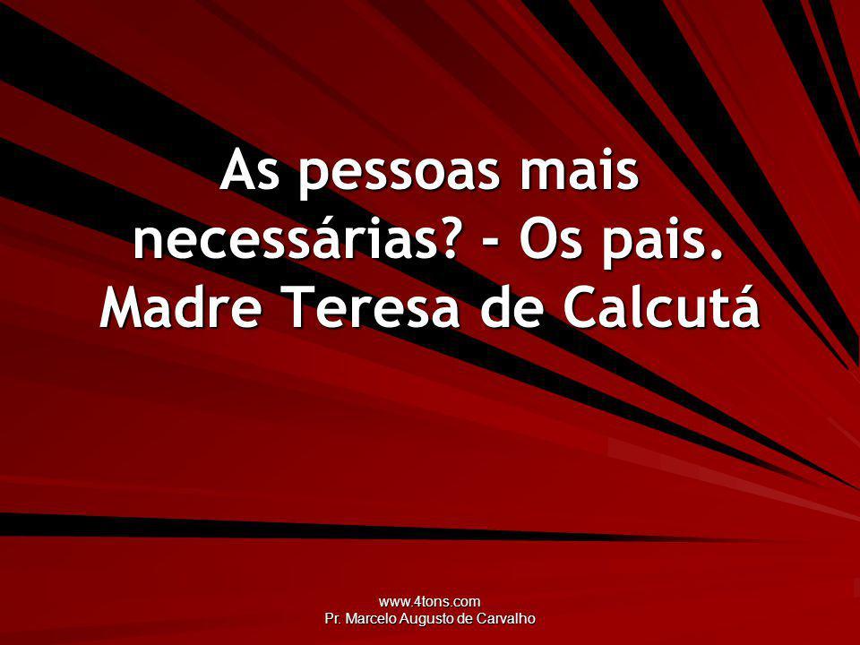 www.4tons.com Pr. Marcelo Augusto de Carvalho As pessoas mais necessárias? - Os pais. Madre Teresa de Calcutá