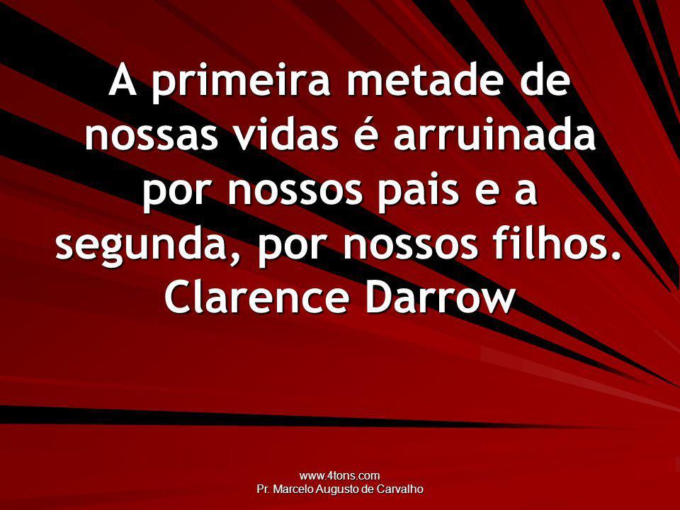 www.4tons.com Pr. Marcelo Augusto de Carvalho A primeira metade de nossas vidas é arruinada por nossos pais e a segunda, por nossos filhos. Clarence D